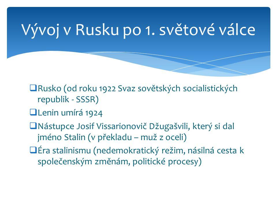  Rusko (od roku 1922 Svaz sovětských socialistických republik - SSSR)  Lenin umírá 1924  Nástupce Josif Vissarionovič Džugašvili, který si dal jméno Stalin (v překladu – muž z oceli)  Éra stalinismu (nedemokratický režim, násilná cesta k společenským změnám, politické procesy) Vývoj v Rusku po 1.