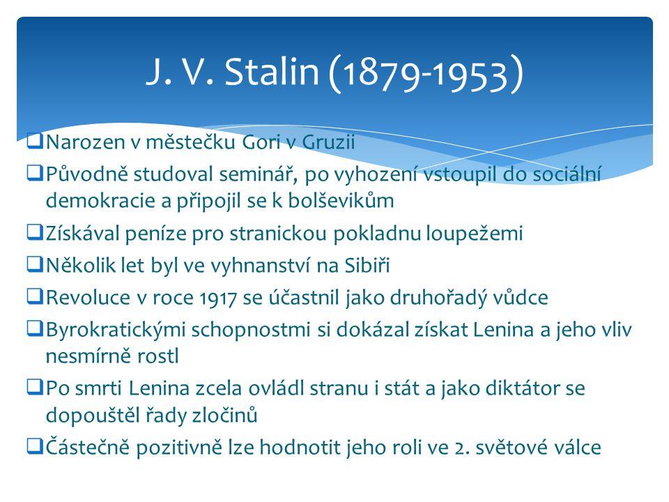  Narozen v městečku Gori v Gruzii  Původně studoval seminář, po vyhození vstoupil do sociální demokracie a připojil se k bolševikům  Získával peníze pro stranickou pokladnu loupežemi  Několik let byl ve vyhnanství na Sibiři  Revoluce v roce 1917 se účastnil jako druhořadý vůdce  Byrokratickými schopnostmi si dokázal získat Lenina a jeho vliv nesmírně rostl  Po smrti Lenina zcela ovládl stranu i stát a jako diktátor se dopouštěl řady zločinů  Částečně pozitivně lze hodnotit jeho roli ve 2.