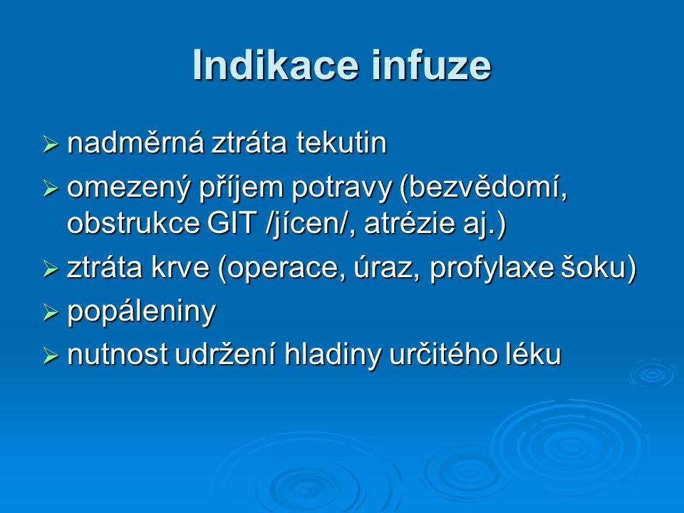 Indikace infuze  nadměrná ztráta tekutin  omezený příjem potravy (bezvědomí, obstrukce GIT /jícen/, atrézie aj.)  ztráta krve (operace, úraz, profy