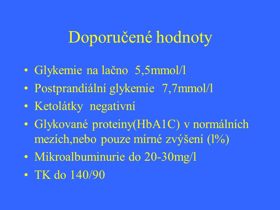 Doporučené hodnoty Glykemie na lačno 5,5mmol/l Postprandiální glykemie 7,7mmol/l Ketolátky negativní Glykované proteiny(HbA1C) v normálních mezích,neb