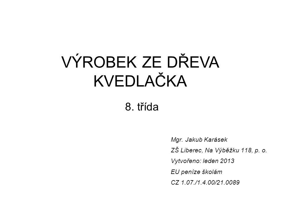 Mgr. Jakub Karásek ZŠ Liberec, Na Výběžku 118, p. o. Vytvořeno: leden 2013 EU peníze školám CZ 1.07./1.4.00/21.0089 VÝROBEK ZE DŘEVA KVEDLAČKA 8. tříd