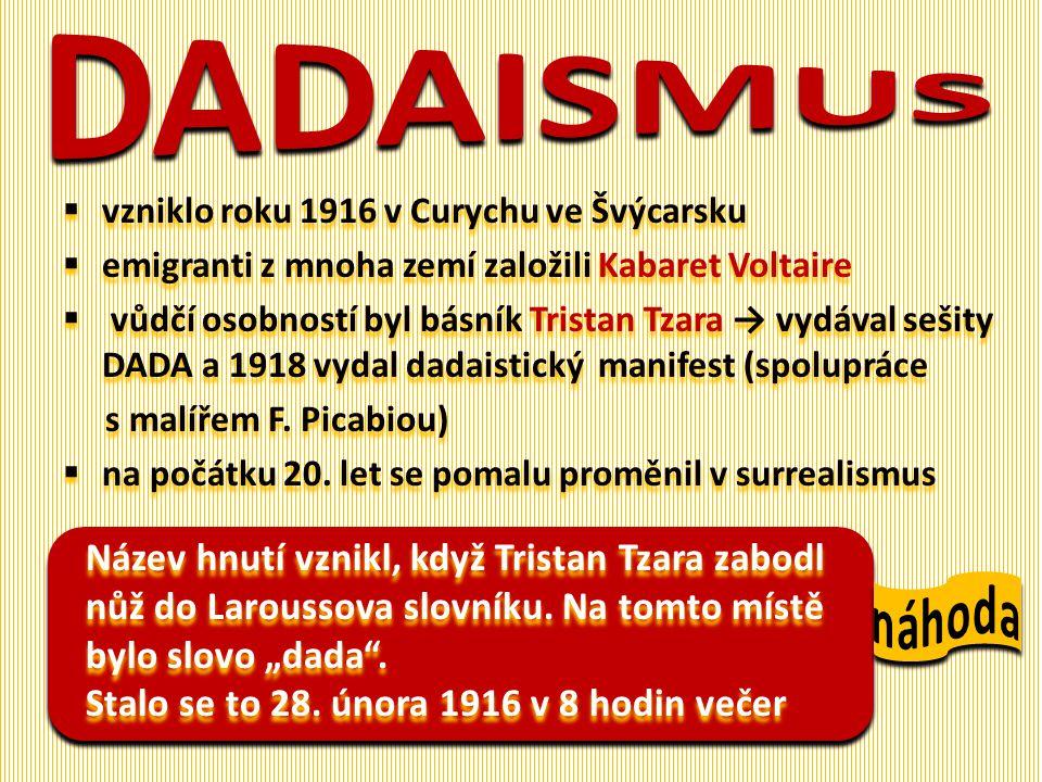  vzniklo roku 1916 v Curychu ve Švýcarsku  emigranti z mnoha zemí založili Kabaret Voltaire  vůdčí osobností byl básník Tristan Tzara → vydával sešity DADA a 1918 vydal dadaistický manifest (spolupráce s malířem F.