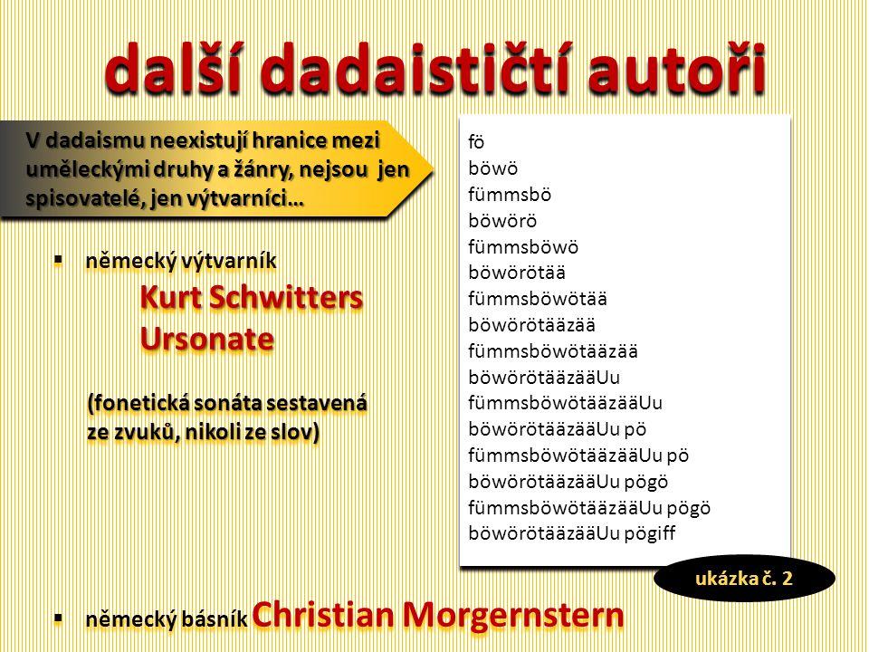 další dadaističtí autoři  německý výtvarník KurtSchwitters Kurt SchwittersUrsonate (fonetická sonáta sestavená ze zvuků, nikoli ze slov)  německý básník Christian Morgernstern  německý výtvarník KurtSchwitters Kurt SchwittersUrsonate (fonetická sonáta sestavená ze zvuků, nikoli ze slov)  německý básník Christian Morgernstern V dadaismu neexistují hranice mezi uměleckými druhy a žánry, nejsou jen spisovatelé, jen výtvarníci… fö böwö fümmsbö böwörö fümmsböwö böwörötää fümmsböwötää böwörötääzää fümmsböwötääzää böwörötääzääUu fümmsböwötääzääUu böwörötääzääUu pö fümmsböwötääzääUu pö böwörötääzääUu pögö fümmsböwötääzääUu pögö böwörötääzääUu pögiff ukázka č.
