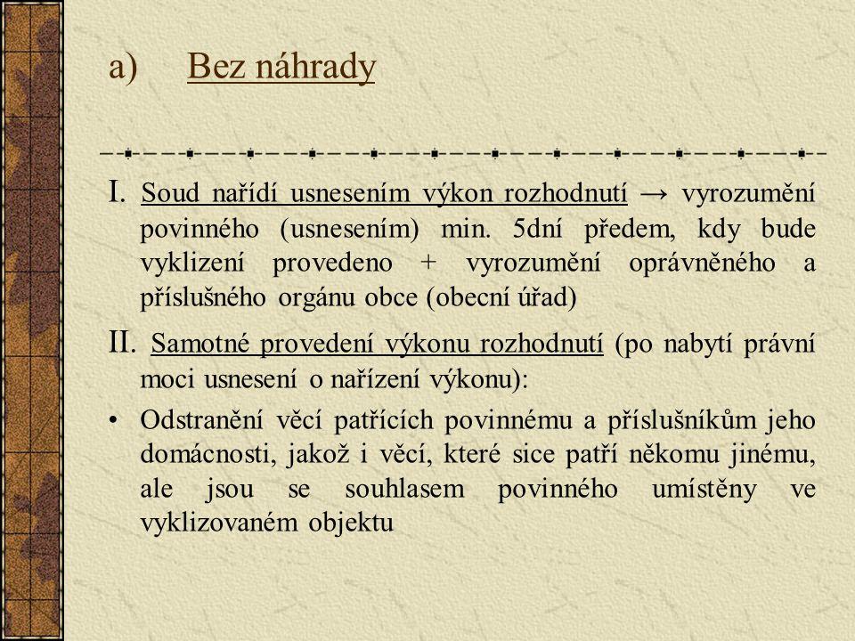 a)Bez náhrady I. Soud nařídí usnesením výkon rozhodnutí → vyrozumění povinného (usnesením) min. 5dní předem, kdy bude vyklizení provedeno + vyrozumění