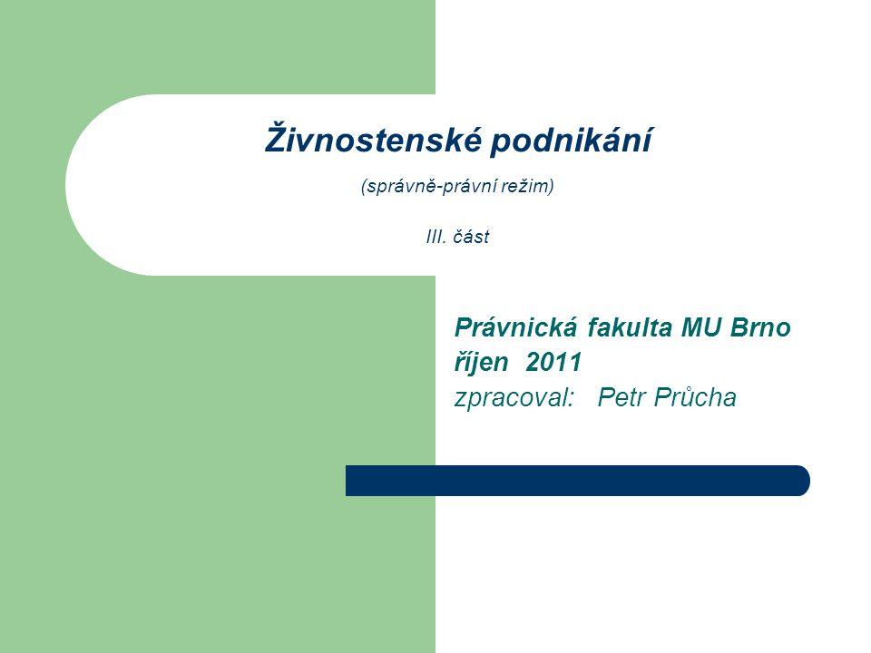 Živnostenské podnikání (správně-právní režim) III. část Právnická fakulta MU Brno říjen 2011 zpracoval: Petr Průcha