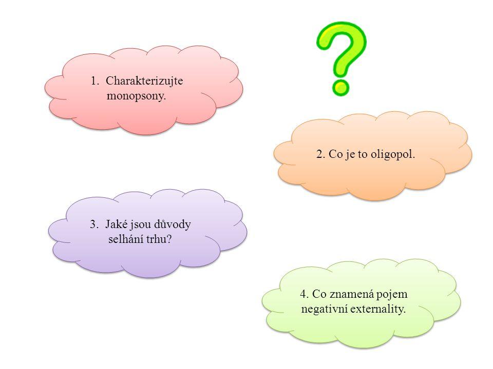 1. Charakterizujte monopsony. 2. Co je to oligopol. 3. Jaké jsou důvody selhání trhu? 4. Co znamená pojem negativní externality.