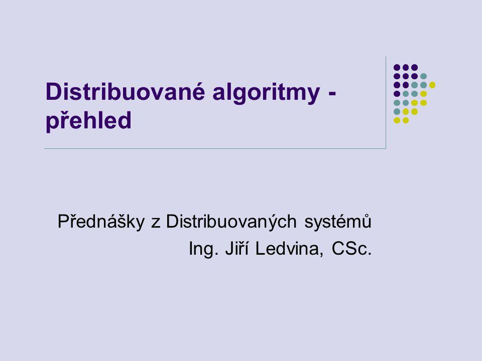 Distribuované algoritmy - přehled Přednášky z Distribuovaných systémů Ing. Jiří Ledvina, CSc.
