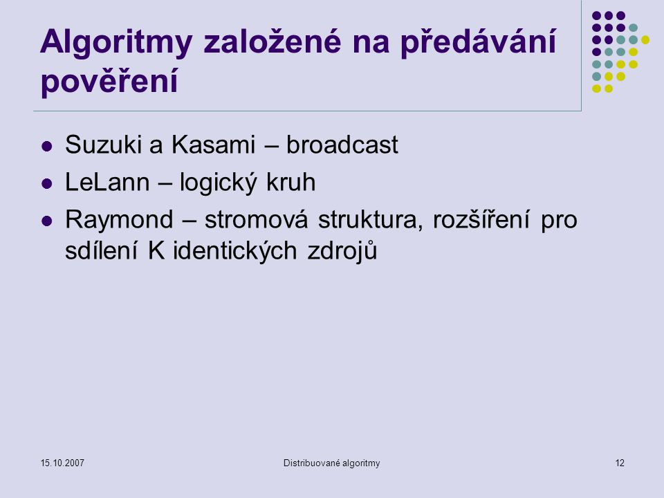 15.10.2007Distribuované algoritmy12 Algoritmy založené na předávání pověření Suzuki a Kasami – broadcast LeLann – logický kruh Raymond – stromová struktura, rozšíření pro sdílení K identických zdrojů