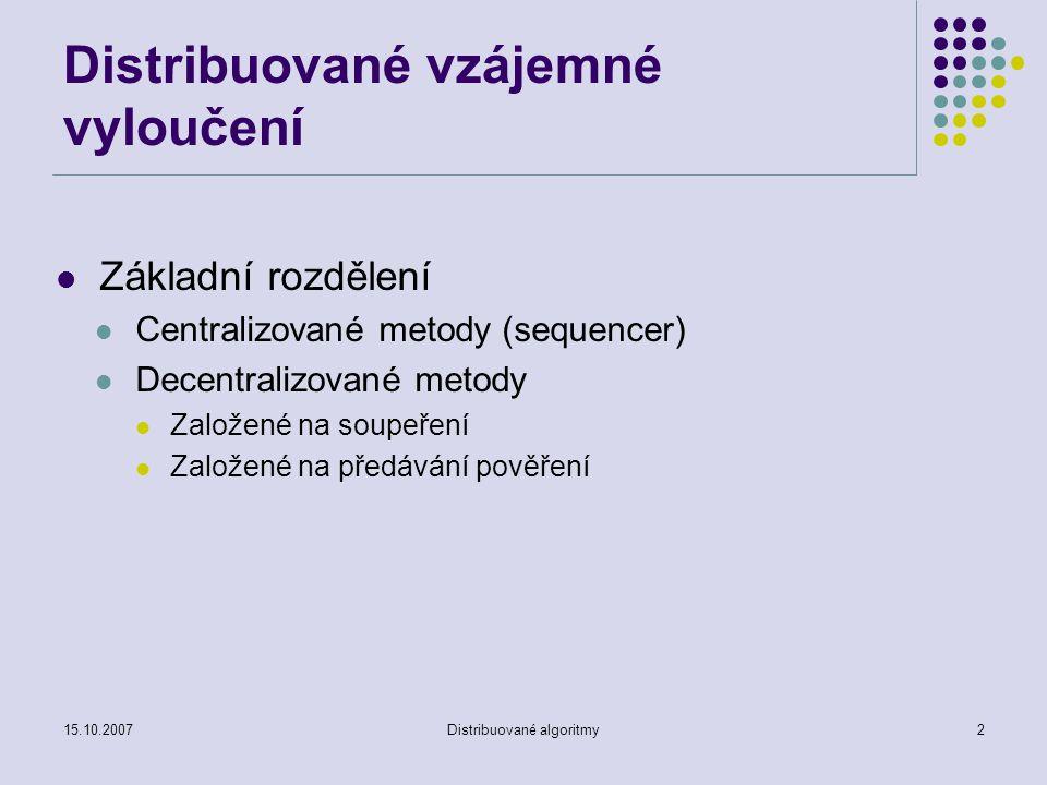 15.10.2007Distribuované algoritmy2 Distribuované vzájemné vyloučení Základní rozdělení Centralizované metody (sequencer) Decentralizované metody Založené na soupeření Založené na předávání pověření