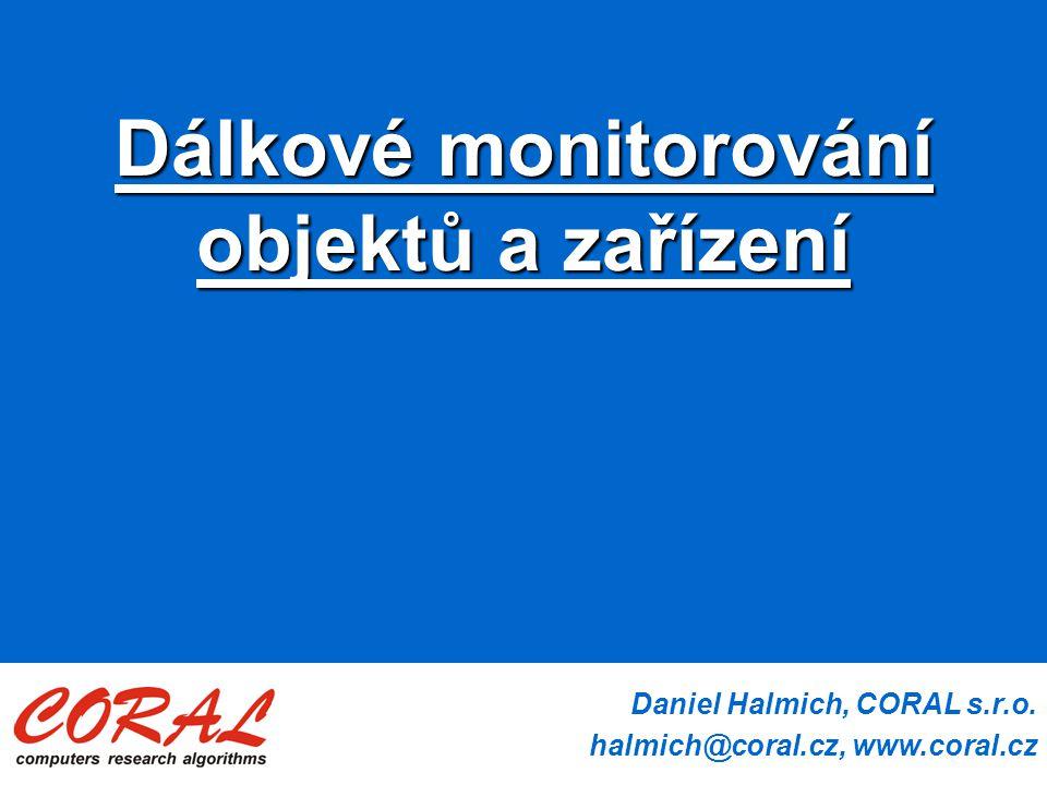 Daniel Halmich, CORAL s.r.o. halmich@coral.cz, www.coral.cz Dálkové monitorování objektů a zařízení