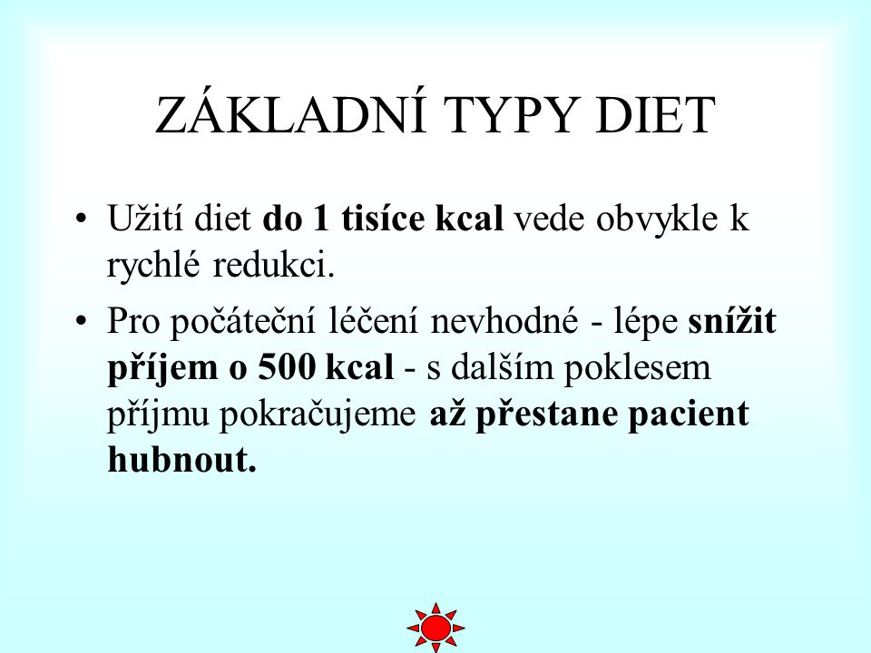 ZÁKLADNÍ TYPY DIET Užití diet do 1 tisíce kcal vede obvykle k rychlé redukci. Pro počáteční léčení nevhodné - lépe snížit příjem o 500 kcal - s dalším