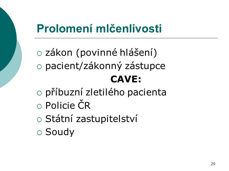 29 Prolomení mlčenlivosti  zákon (povinné hlášení)  pacient/zákonný zástupce CAVE:  příbuzní zletilého pacienta  Policie ČR  Státní zastupitelstv