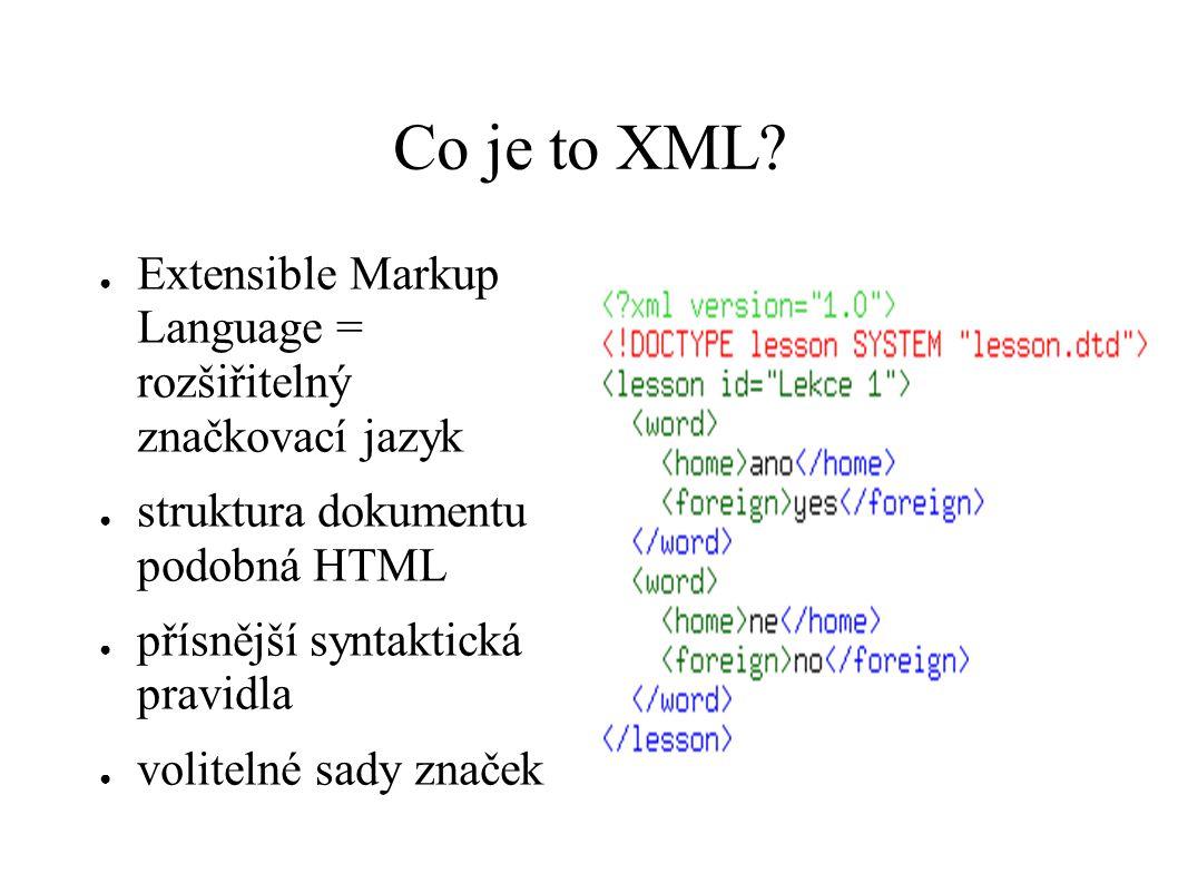 Co je to XML? ● Extensible Markup Language = rozšiřitelný značkovací jazyk ● struktura dokumentu podobná HTML ● přísnější syntaktická pravidla ● volit