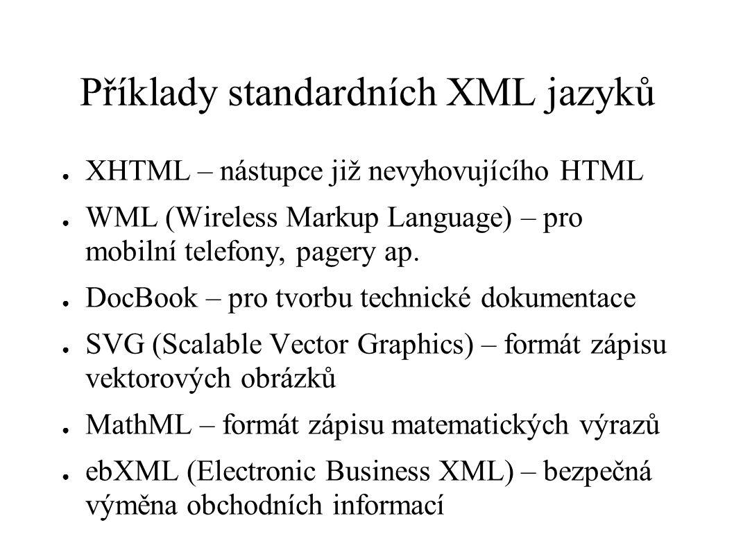 Příklady standardních XML jazyků ● XHTML – nástupce již nevyhovujícího HTML ● WML (Wireless Markup Language) – pro mobilní telefony, pagery ap. ● DocB