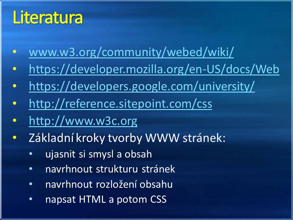 www.w3.org/community/webed/wiki/ https://developer.mozilla.org/en-US/docs/Web https://developers.google.com/university/ http://reference.sitepoint.com/css http://www.w3c.org Základní kroky tvorby WWW stránek: ujasnit si smysl a obsah navrhnout strukturu stránek navrhnout rozložení obsahu napsat HTML a potom CSS