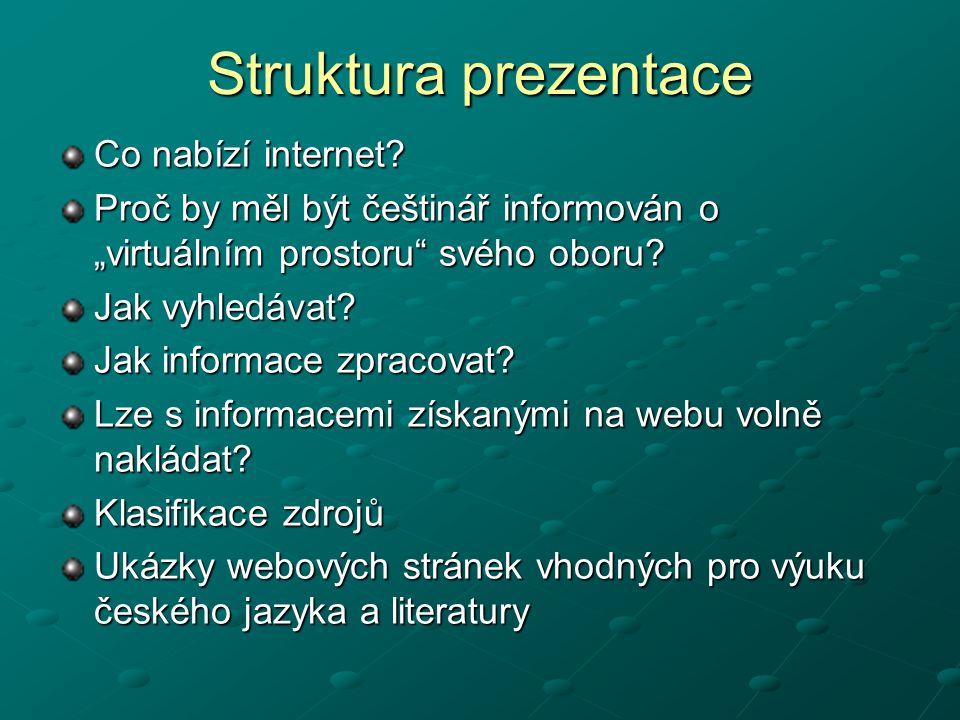 """Struktura prezentace Co nabízí internet? Proč by měl být češtinář informován o """"virtuálním prostoru"""" svého oboru? Jak vyhledávat? Jak informace zpraco"""