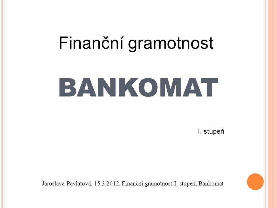 BANKOMAT Finanční gramotnost I. stupeň Jaroslava Pavlatová, 15.3.2012, Finanční gramotnost I.