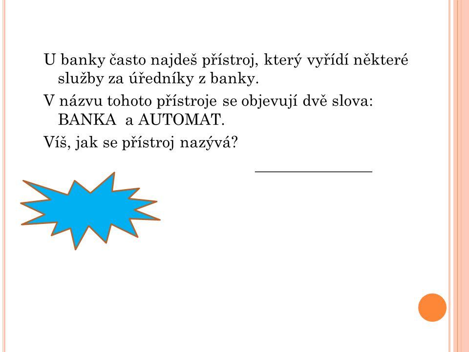 U banky často najdeš přístroj, který vyřídí některé služby za úředníky z banky. V názvu tohoto přístroje se objevují dvě slova: BANKA a AUTOMAT. Víš,