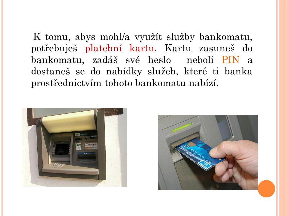 Z následujících služeb vyber ty (zakroužkuj), které ti bankomat může nabídnout: VÝBĚR PENĚZ STŘÍHÁNÍ A BARVENÍ VLASŮ PŘEVOD PENĚZ NA JINÝ ÚČET OPRAVA BOT DOBITÍ KREDITU NA MOBIL OBJEDNÁNÍ K LÉKAŘI Znáš i další služby, které banka nabízí.