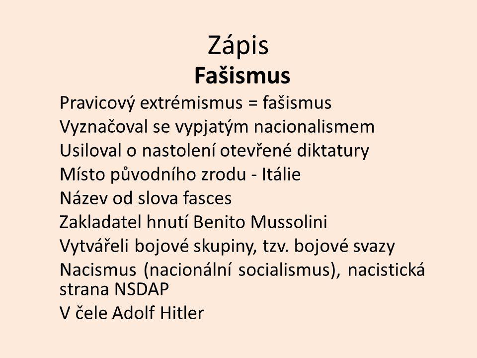 Zápis Fašismus Pravicový extrémismus = fašismus Vyznačoval se vypjatým nacionalismem Usiloval o nastolení otevřené diktatury Místo původního zrodu - Itálie Název od slova fasces Zakladatel hnutí Benito Mussolini Vytvářeli bojové skupiny, tzv.
