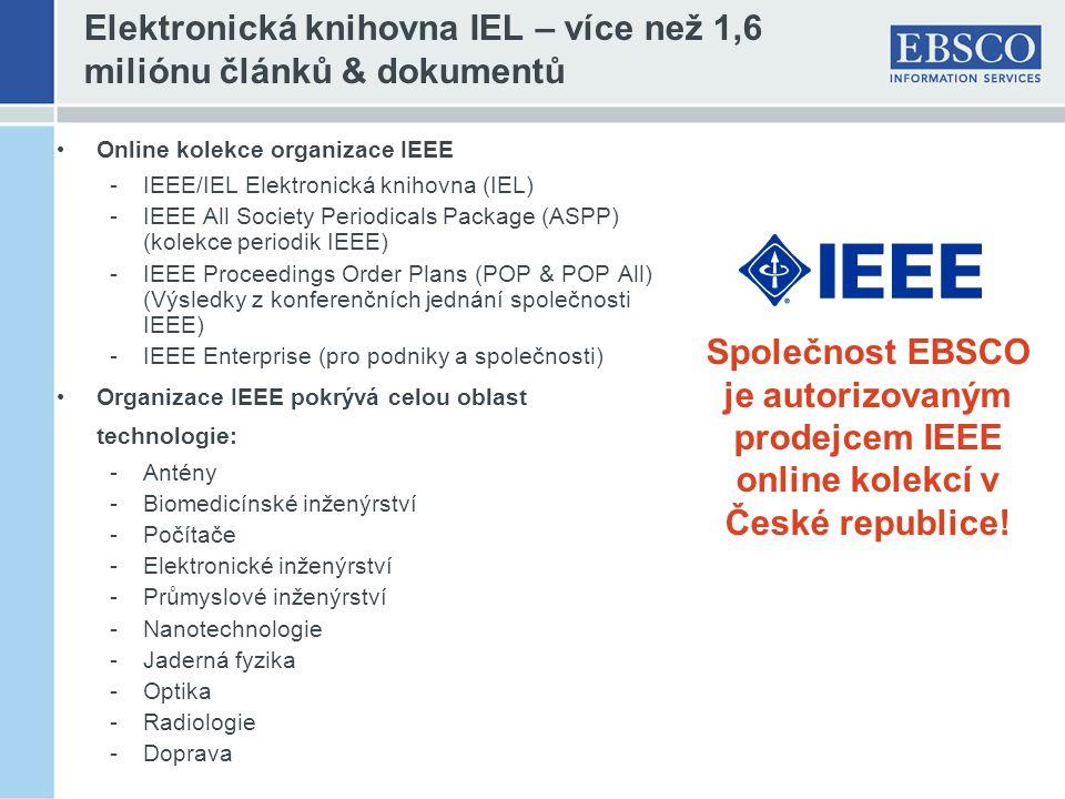 Elektronická knihovna IEL – více než 1,6 miliónu článků & dokumentů Online kolekce organizace IEEE -IEEE/IEL Elektronická knihovna (IEL) -IEEE All Society Periodicals Package (ASPP) (kolekce periodik IEEE) -IEEE Proceedings Order Plans (POP & POP All) (Výsledky z konferenčních jednání společnosti IEEE) -IEEE Enterprise (pro podniky a společnosti) Organizace IEEE pokrývá celou oblast technologie: -Antény -Biomedicínské inženýrství -Počítače -Elektronické inženýrství -Průmyslové inženýrství -Nanotechnologie -Jaderná fyzika -Optika -Radiologie -Doprava Společnost EBSCO je autorizovaným prodejcem IEEE online kolekcí v České republice!