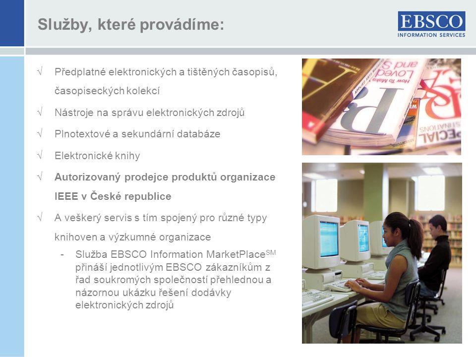 Služby, které provádíme: √Předplatné elektronických a tištěných časopisů, časopiseckých kolekcí √Nástroje na správu elektronických zdrojů √Plnotextové a sekundární databáze √Elektronické knihy √Autorizovaný prodejce produktů organizace IEEE v České republice √A veškerý servis s tím spojený pro různé typy knihoven a výzkumné organizace -Služba EBSCO Information MarketPlace SM přináší jednotlivým EBSCO zákazníkům z řad soukromých společností přehlednou a názornou ukázku řešení dodávky elektronických zdrojů