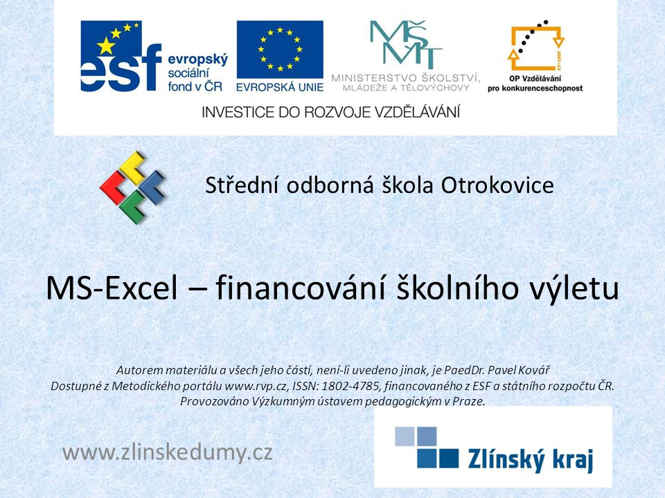 MS-Excel – financování školního výletu Střední odborná škola Otrokovice www.zlinskedumy.cz Autorem materiálu a všech jeho částí, není-li uvedeno jinak, je PaedDr.