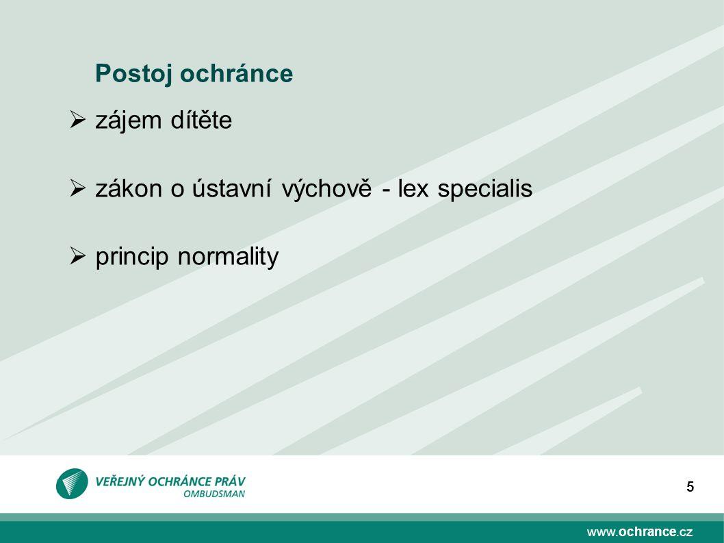 www.ochrance.cz 5 Postoj ochránce  zájem dítěte  zákon o ústavní výchově - lex specialis  princip normality