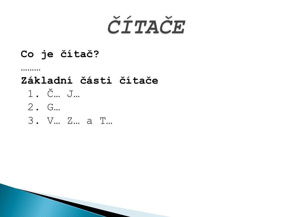 Co je čítač? ……… Základní části čítače 1. Č… J… 2. G… 3. V… Z… a T…