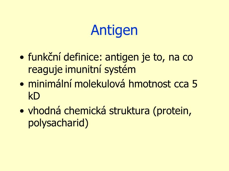 Antigen funkční definice: antigen je to, na co reaguje imunitní systém minimální molekulová hmotnost cca 5 kD vhodná chemická struktura (protein, polysacharid)