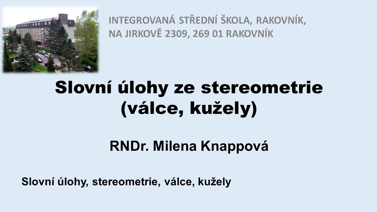 Slovní úlohy ze stereometrie (válce, kužely) RNDr. Milena Knappová Slovní úlohy, stereometrie, válce, kužely