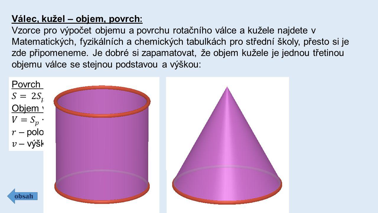 Válec, kužel – objem, povrch : Vzorce pro výpočet objemu a povrchu rotačního válce a kužele najdete v Matematických, fyzikálních a chemických tabulkác