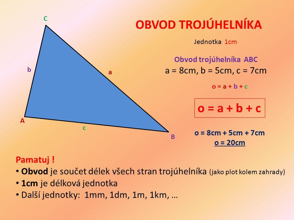 OBVOD TROJÚHELNÍKA Obvod trojúhelníka ABC a = 8cm, b = 5cm, c = 7cm o = a + b + c o = a + b + c o = 8cm + 5cm + 7cm o = 20cm Jednotka 1cm Pamatuj ! Ob