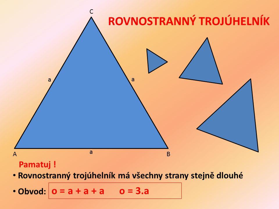 ROVNOSTRANNÝ TROJÚHELNÍK AB C a a a Pamatuj ! Rovnostranný trojúhelník má všechny strany stejně dlouhé Obvod: o = a + a + a o = 3.a