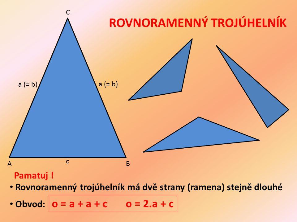 ROVNORAMENNÝ TROJÚHELNÍK AB C c a (= b) Pamatuj ! Rovnoramenný trojúhelník má dvě strany (ramena) stejně dlouhé Obvod: o = a + a + c o = 2.a + c