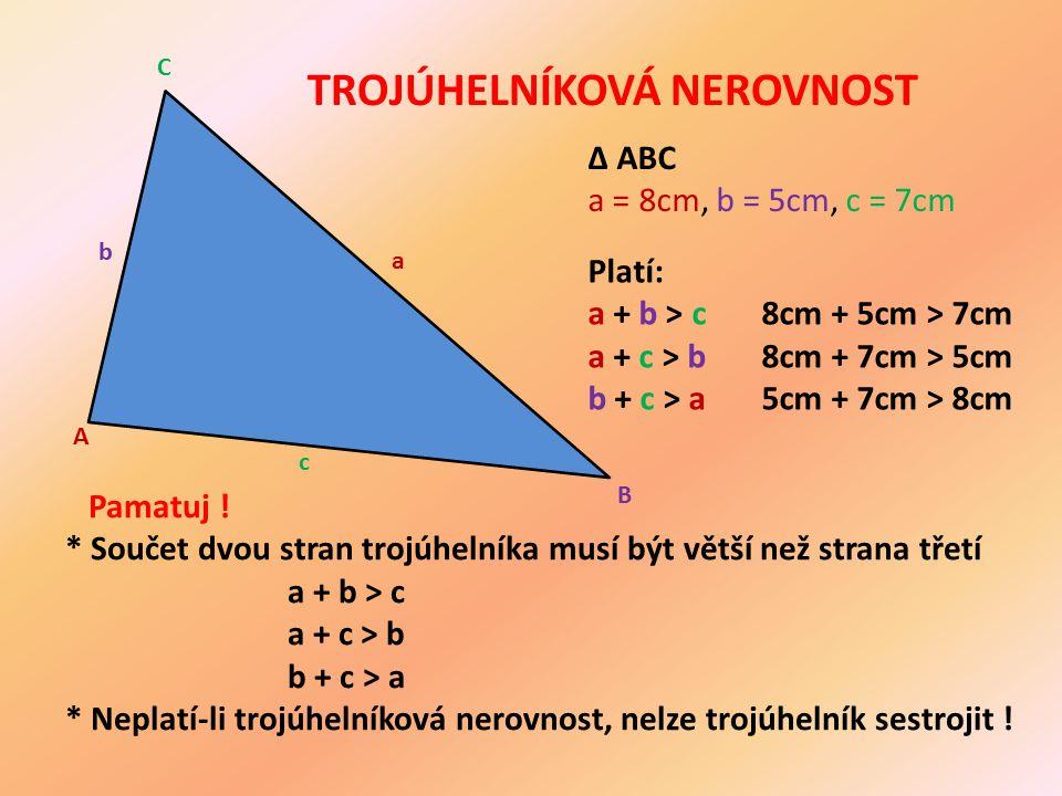 ∆ ABC a = 8cm, b = 5cm, c = 7cm A B C a b c Pamatuj ! * Součet dvou stran trojúhelníka musí být větší než strana třetí a + b > c a + c > b b + c > a *