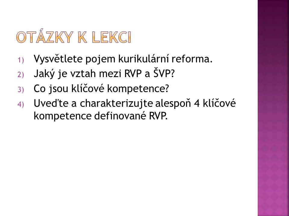 1) Vysvětlete pojem kurikulární reforma. 2) Jaký je vztah mezi RVP a ŠVP? 3) Co jsou klíčové kompetence? 4) Uveďte a charakterizujte alespoň 4 klíčové