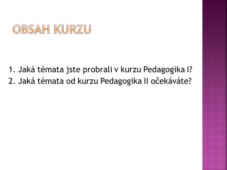 1. Jaká témata jste probrali v kurzu Pedagogika I? 2. Jaká témata od kurzu Pedagogika II očekáváte?