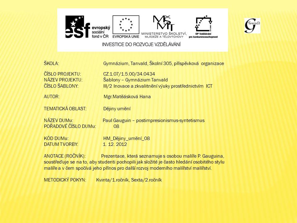 ŠKOLA:Gymnázium, Tanvald, Školní 305, příspěvková organizace ČÍSLO PROJEKTU:CZ.1.07/1.5.00/34.0434 NÁZEV PROJEKTU:Šablony – Gymnázium Tanvald ČÍSLO ŠABLONY:III/2 Inovace a zkvalitnění výuky prostřednictvím ICT AUTOR: Mgr.Matěásková Hana TEMATICKÁ OBLAST: Dějiny umění NÁZEV DUMu: Paul Gauguin – postimpresionismus-syntetismus POŘADOVÉ ČÍSLO DUMu: 08 KÓD DUMu: HM_Dějiny_umění_08 DATUM TVORBY: 1.