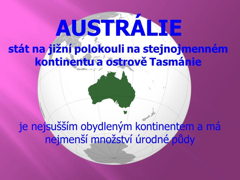 AUSTRÁLIE stát na jižní polokouli na stejnojmenném kontinentu a ostrově Tasmánie je nejsušším obydleným kontinentem a má nejmenší množství úrodné půdy