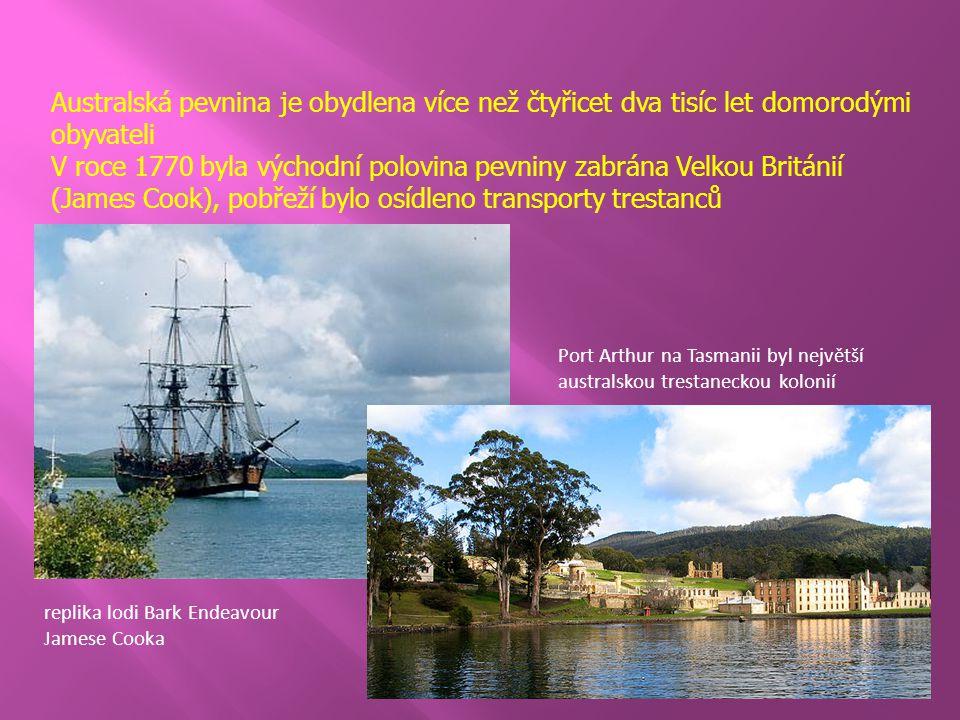 Australská pevnina je obydlena více než čtyřicet dva tisíc let domorodými obyvateli V roce 1770 byla východní polovina pevniny zabrána Velkou Británií (James Cook), pobřeží bylo osídleno transporty trestanců replika lodi Bark Endeavour Jamese Cooka Port Arthur na Tasmanii byl největší australskou trestaneckou kolonií