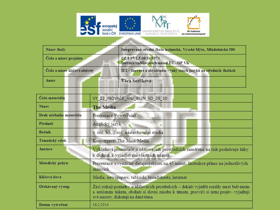 Název školyIntegrovaná střední škola technická, Vysoké Mýto, Mládežnická 380 Číslo a název projektuCZ.1.07/1.5.00/34.0374 Inovace vzdělávacích metod EU - OP VK Číslo a název klíčové aktivityII/2 – Inovace a zkvalitnění výuky cizích jazyků na středních školách Autor Věra Soušková Číslo materiálu VY_22_INOVACE_ANJ_4S2N_SO_29_10 Název The Media Druh učebního materiálu Prezentace PowerPoint Předmět Anglický jazyk Ročník 4.