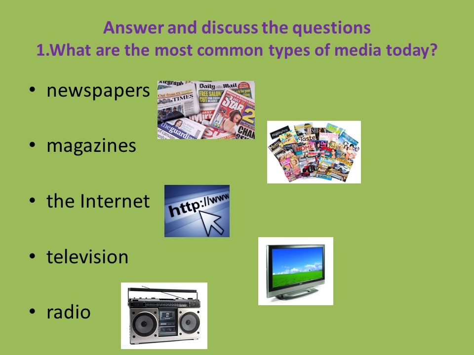 Answer and discuss the questions 1.What are the most common types of media today? newspapers magazines the Internet television radio