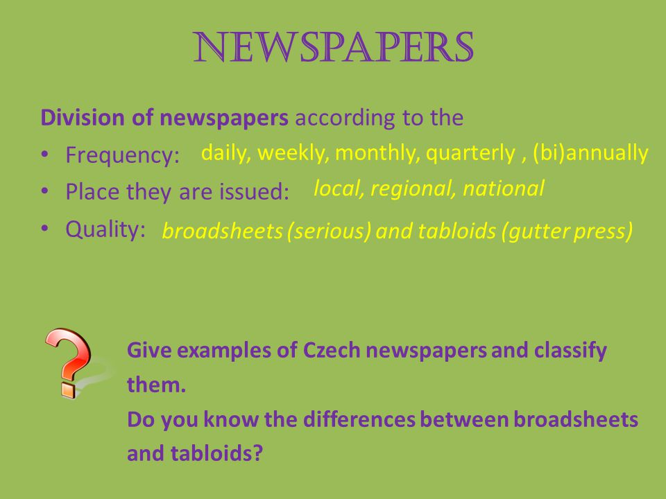 Newspapers Division of newspapers according to the Frequency: Place they are issued: Quality: Give examples of Czech newspapers and classify them.