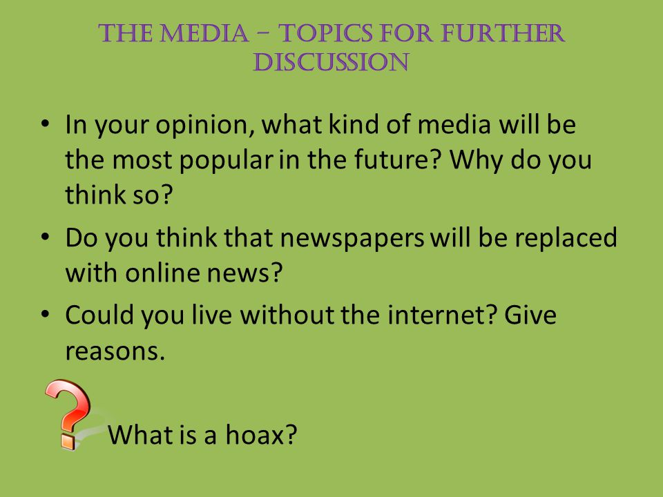 THE MEDIA – Topics for further discussion In your opinion, what kind of media will be the most popular in the future? Why do you think so? Do you thin