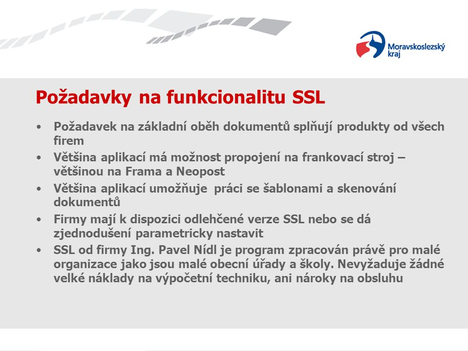 Požadavky na funkcionalitu SSL Požadavek na základní oběh dokumentů splňují produkty od všech firem Většina aplikací má možnost propojení na frankovací stroj – většinou na Frama a Neopost Většina aplikací umožňuje práci se šablonami a skenování dokumentů Firmy mají k dispozici odlehčené verze SSL nebo se dá zjednodušení parametricky nastavit SSL od firmy Ing.
