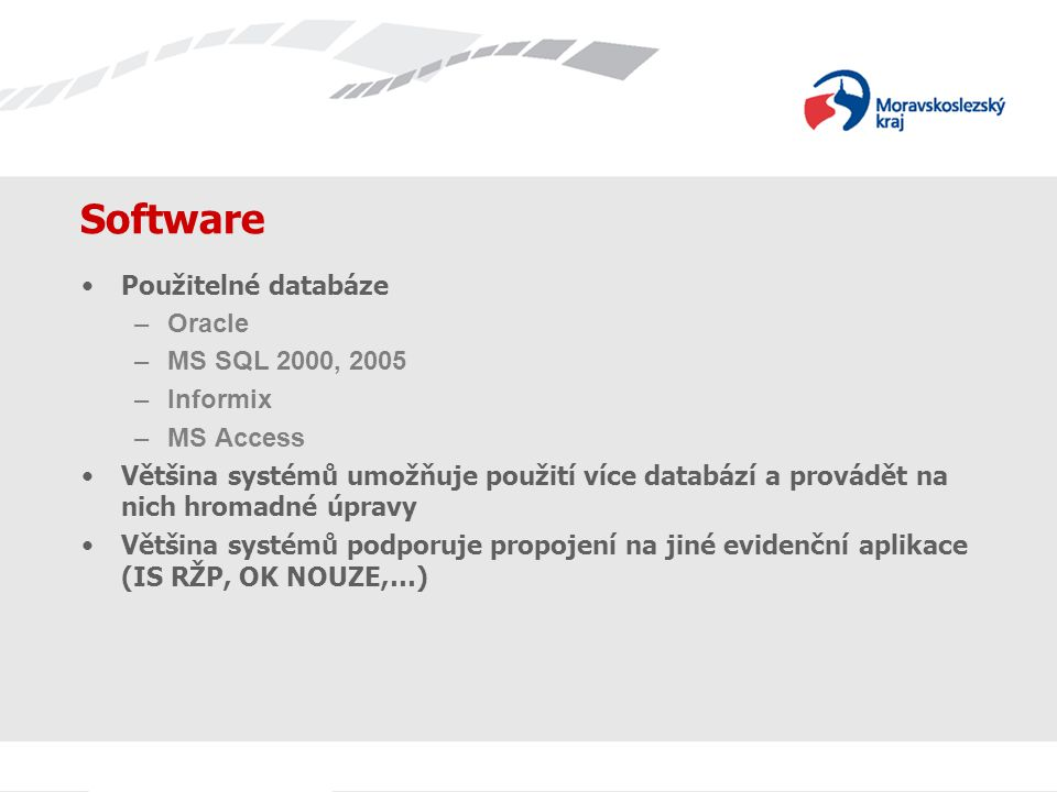 Software Použitelné databáze –Oracle –MS SQL 2000, 2005 –Informix –MS Access Většina systémů umožňuje použití více databází a provádět na nich hromadné úpravy Většina systémů podporuje propojení na jiné evidenční aplikace (IS RŽP, OK NOUZE,…)
