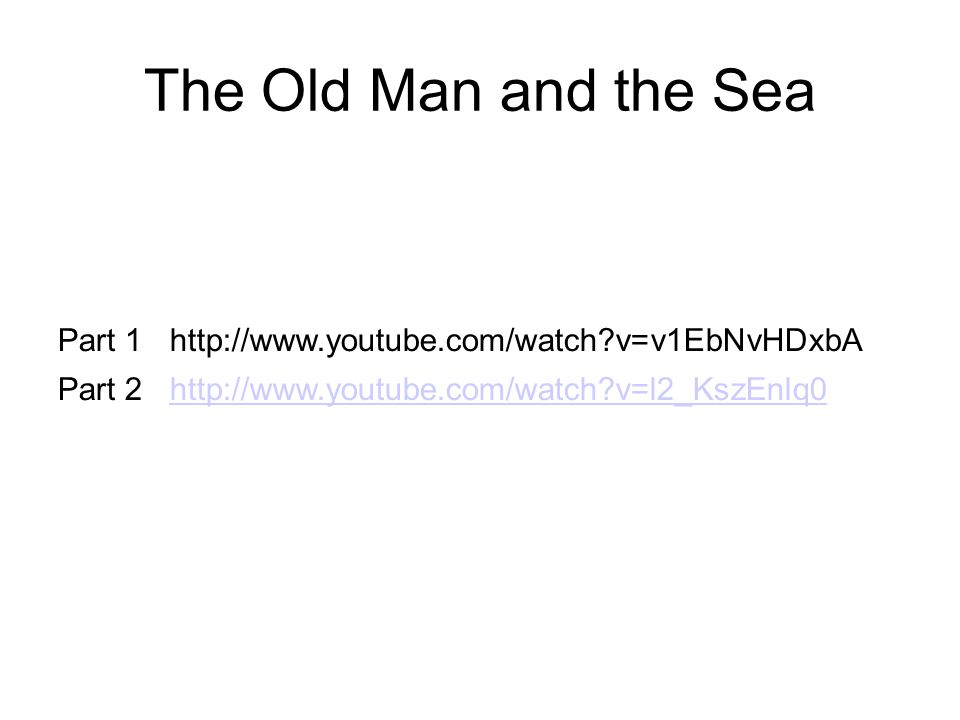 The Old Man and the Sea Part 1 http://www.youtube.com/watch v=v1EbNvHDxbA Part 2 http://www.youtube.com/watch v=l2_KszEnlq0http://www.youtube.com/watch v=l2_KszEnlq0