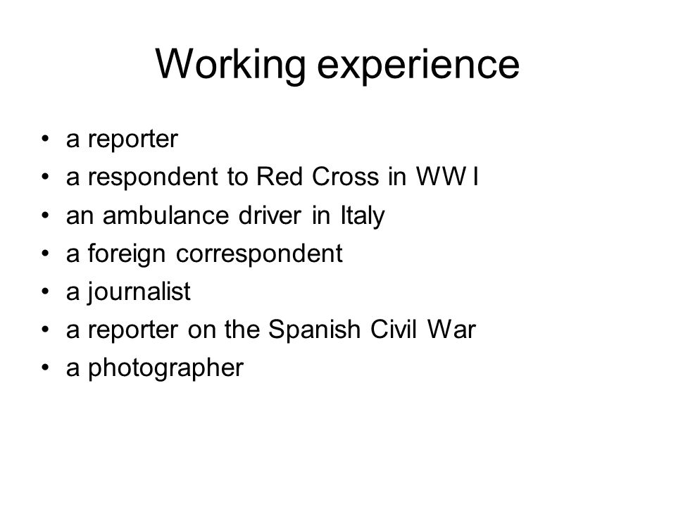 Working experience a reporter a respondent to Red Cross in WW I an ambulance driver in Italy a foreign correspondent a journalist a reporter on the Spanish Civil War a photographer