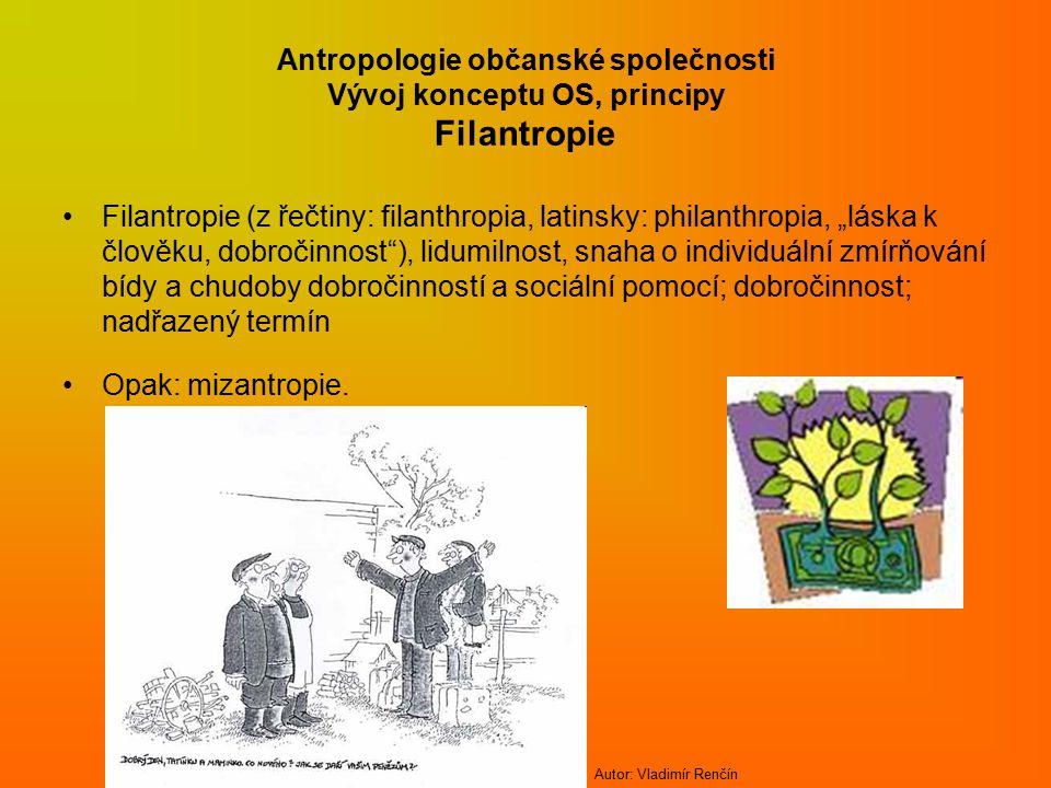 """Antropologie občanské společnosti Vývoj konceptu OS, principy Filantropie Filantropie (z řečtiny: filanthropia, latinsky: philanthropia, """"láska k člověku, dobročinnost ), lidumilnost, snaha o individuální zmírňování bídy a chudoby dobročinností a sociální pomocí; dobročinnost; nadřazený termín Opak: mizantropie."""